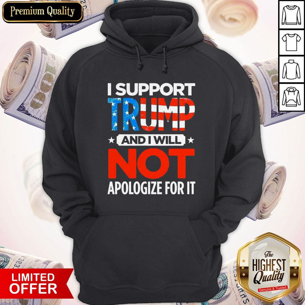 So I Support Trump And I Will Not Apologize For It Hoodie