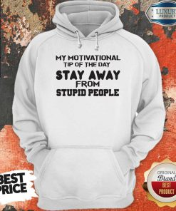 So My Motivational Tip Of The Day Stay Away From Stupid People Hoodie