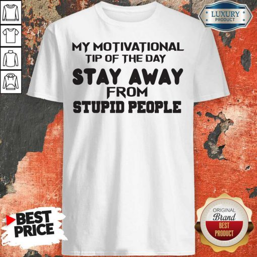 So My Motivational Tip Of The Day Stay Away From Stupid People Shirt