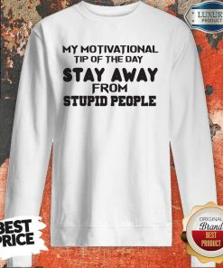 So My Motivational Tip Of The Day Stay Away From Stupid People Sweatshirt