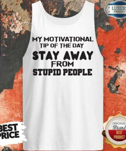 So My Motivational Tip Of The Day Stay Away From Stupid People Tank Top