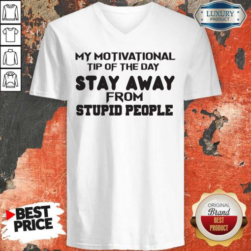 So My Motivational Tip Of The Day Stay Away From Stupid People V-neck