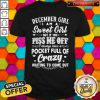 Sweet December Girl I Am A Sweet Girl But If You Piss Me Off Pocket Full Of Crazy Shirt