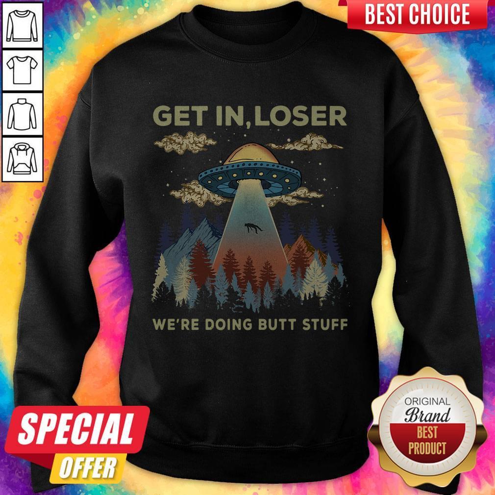 Top Area 51 UFO Get In Loser We're Doing Butt Stuff Sweatshirt