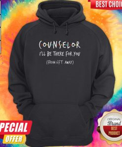 Top Counselor I'll Be There For You From 6ft Away Hoodie