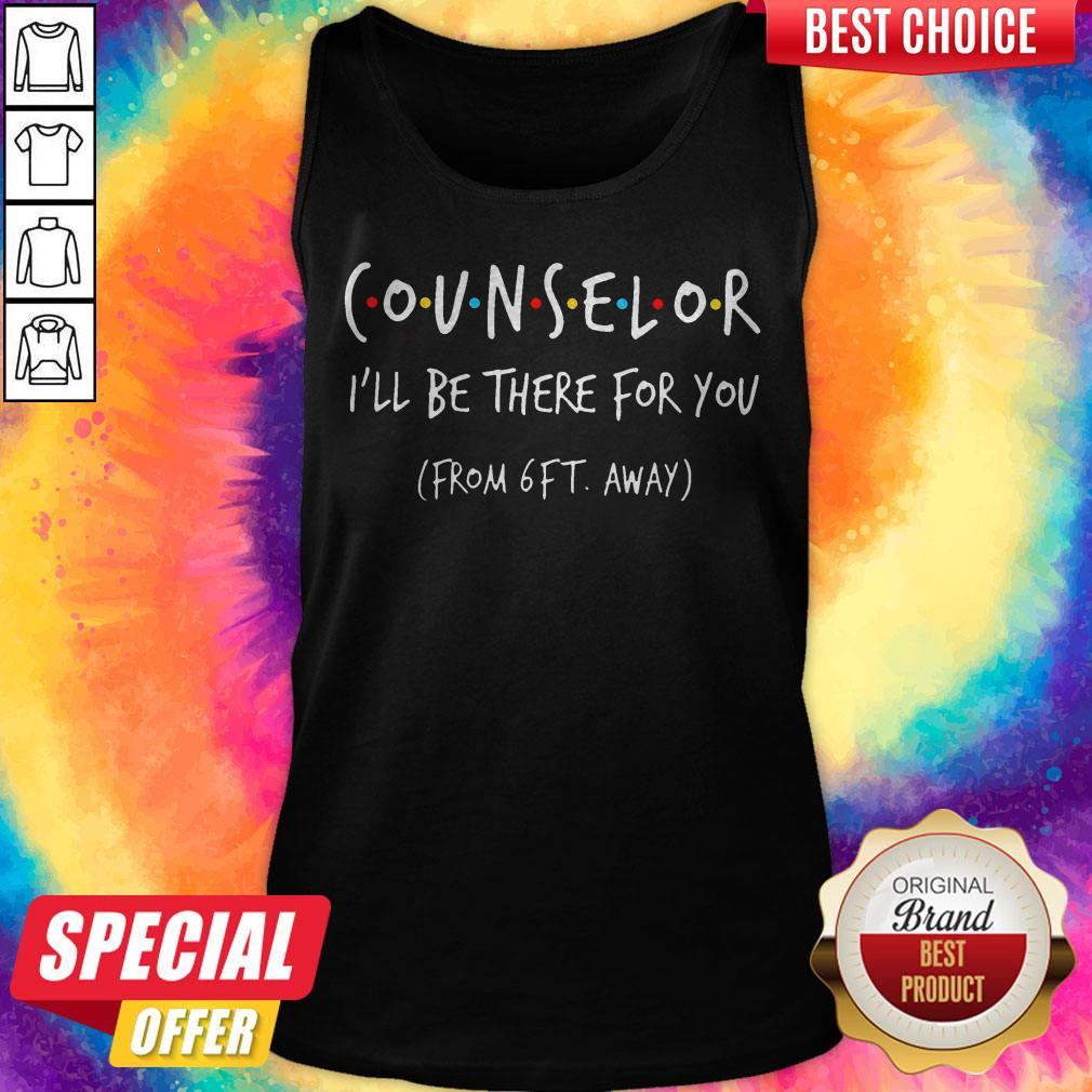 Top Counselor I'll Be There For You From 6ft Away Tank Top