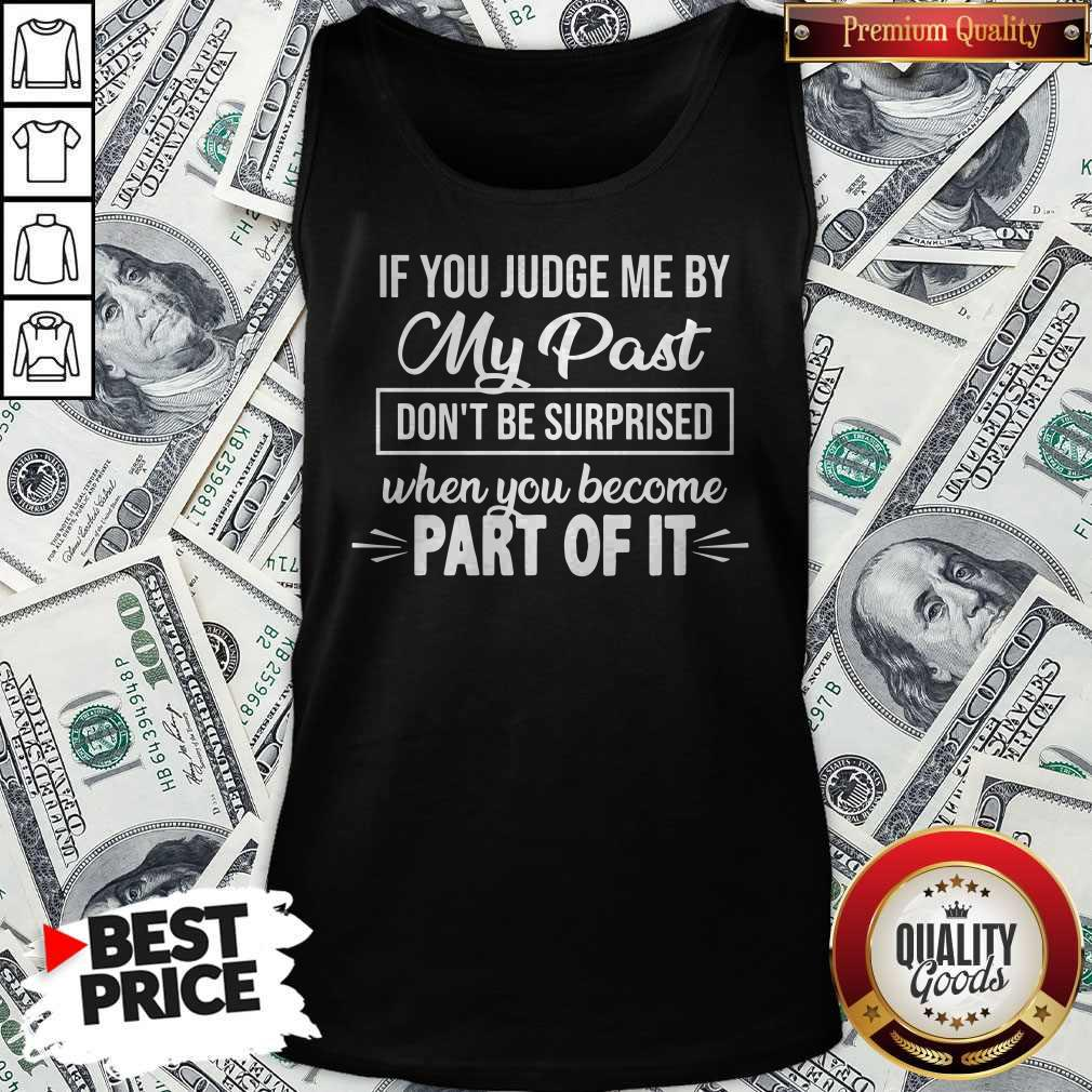 Top If You Judge Me By My Past Don't Be Surprised When You Become Part Of It Tank Top