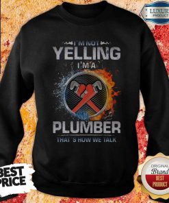 Top I'm Not Yelling I'm A Plumber That's How We Talk Sweatshirt
