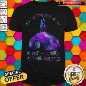 Top Into The Darkness We Go To Lose Our Minds And Find Our Souls Shirt