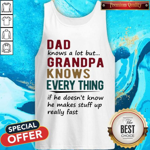 Vip Dad Knows A Lot But Grandma Knows Everything If He Doesn't Know He Makes Stuff Up Really Fast Tank Top