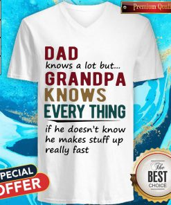 Vip Dad Knows A Lot But Grandma Knows Everything If He Doesn't Know He Makes Stuff Up Really Fast V-neck