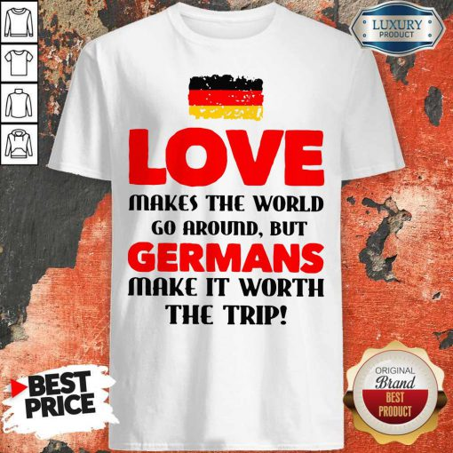 Vip Germany Flag Love Makes The World Go Around But Germans Make It Worth The Trip Shirt