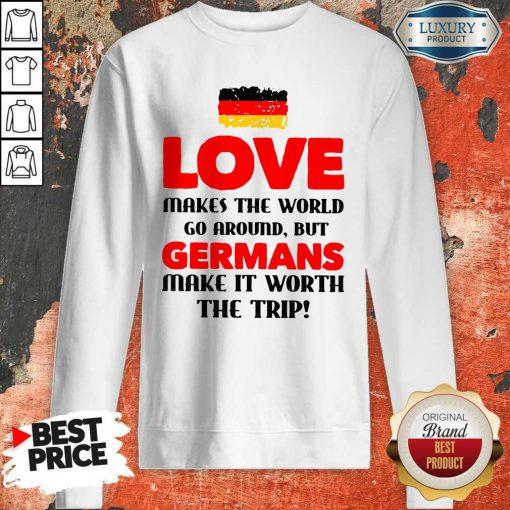 Vip Germany Flag Love Makes The World Go Around But Germans Make It Worth The Trip Sweatshirt