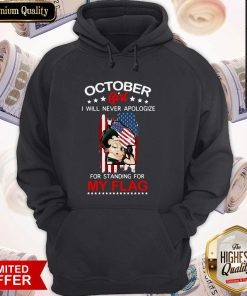 Beautiful October Girl I Will Never Apologize For Standing For My Flag Hoodie