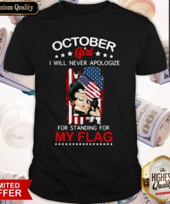 Beautiful October Girl I Will Never Apologize For Standing For My Flag Shirt