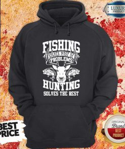 Cute Deer Fishing Solves Most Of My Problems Hunting Solves The Rest Hoodie