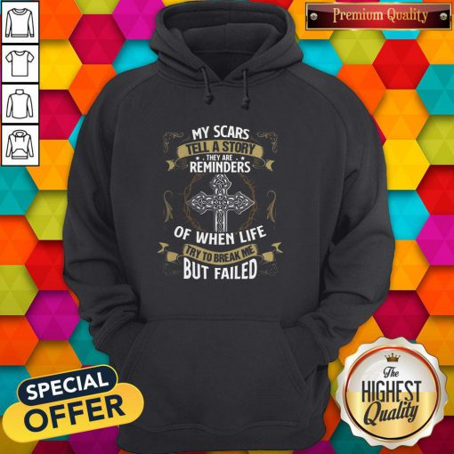 Cute My Scars Tell A Story They Are Reminders Of When Life Try To Break Me But Failed Hoodie