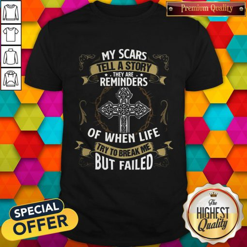 Cute My Scars Tell A Story They Are Reminders Of When Life Try To Break Me But Failed Shirt