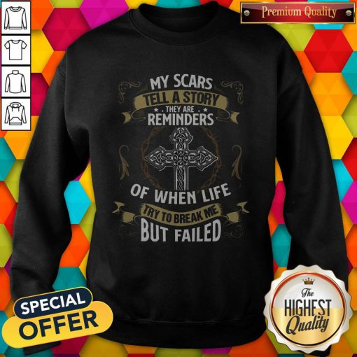 Cute My Scars Tell A Story They Are Reminders Of When Life Try To Break Me But Failed Sweatshirt