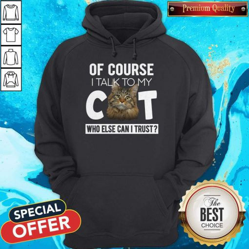 Cute Of Course I Talk To My Cat Who Else Can I Trust Hoodie