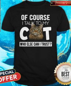 Cute Of Course I Talk To My Cat Who Else Can I Trust Shirt