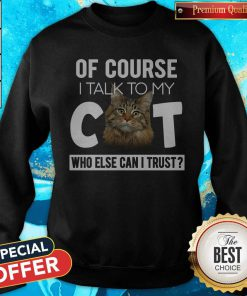 Cute Of Course I Talk To My Cat Who Else Can I Trust Sweatshirt