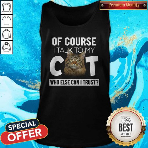 Cute Of Course I Talk To My Cat Who Else Can I Trust Tank Top