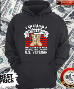 CuteI Am Called A Retired Badass Because I'm Way To Cool To Be Called A Us Veteran American Flag Independence Day Hoodie