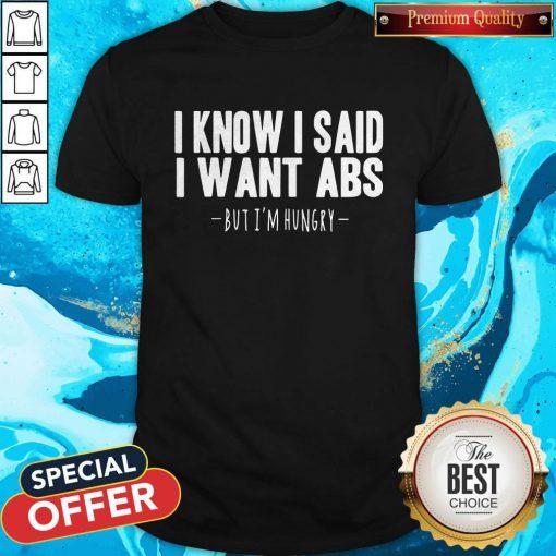 Funny I Know I Said I Want Abs But I'm Hungry Shirt
