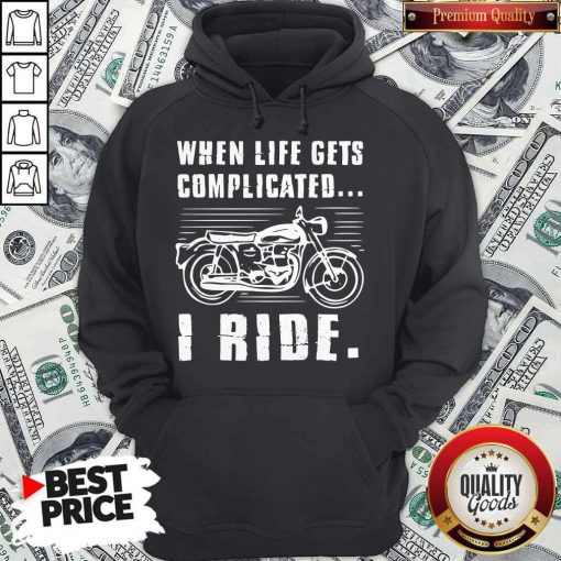Good Motorcycle When Life Gets Complicated I Ride Hoodie