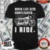 Good Motorcycle When Life Gets Complicated I Ride Shirt
