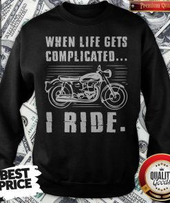 Good Motorcycle When Life Gets Complicated I Ride Sweatshirt