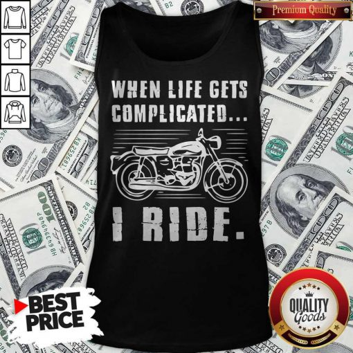 Good Motorcycle When Life Gets Complicated I Ride Tank Top