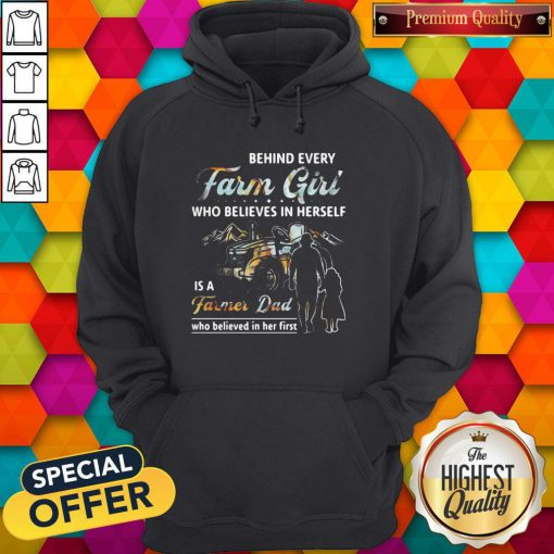 Hot Behind Every Farm Girl Who Believes In Herself Is A Farmer Dad Who Believed In Her First Hoodie