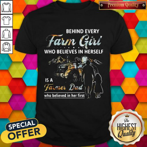 Hot Behind Every Farm Girl Who Believes In Herself Is A Farmer Dad Who Believed In Her First Shirt