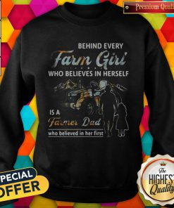 Hot Behind Every Farm Girl Who Believes In Herself Is A Farmer Dad Who Believed In Her First Sweatshirt