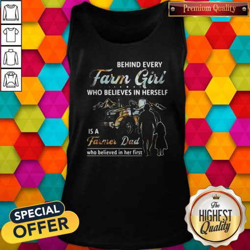 Hot Behind Every Farm Girl Who Believes In Herself Is A Farmer Dad Who Believed In Her First Tank Top