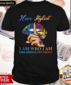 Hot Lips Hair Stylist I Am Who I Am Your Approval Isn't Needed Shirt