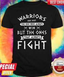 Hot Warriors Are Not The One Who Always Win But The Ones That Always Fight Shirt
