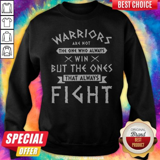 Hot Warriors Are Not The One Who Always Win But The Ones That Always Fight Sweatshirt