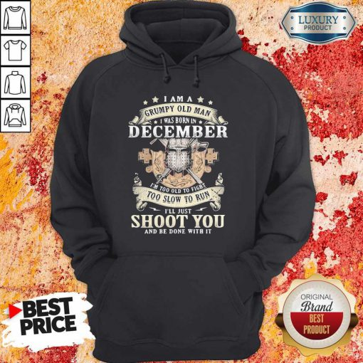 Love I am a grumpy old man Love I am a grumpy old man I was born In DeSo Cember I'm Too Old To Fight Too Slow To Run I'll Just Shoot You And Be Done With It Shirti was born in deSo Cember I'm Too Old To Fight Too Slow To Run I'll Just Shoot You And Be Done With It Hoodie
