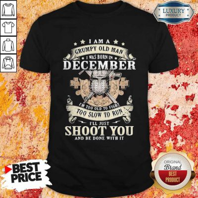 Love I am a grumpy old man Love I am a grumpy old man I was born In DeSo Cember I'm Too Old To Fight Too Slow To Run I'll Just Shoot You And Be Done With It Shirti was born in deSo Cember I'm Too Old To Fight Too Slow To Run I'll Just Shoot You And Be Done With It Shirt