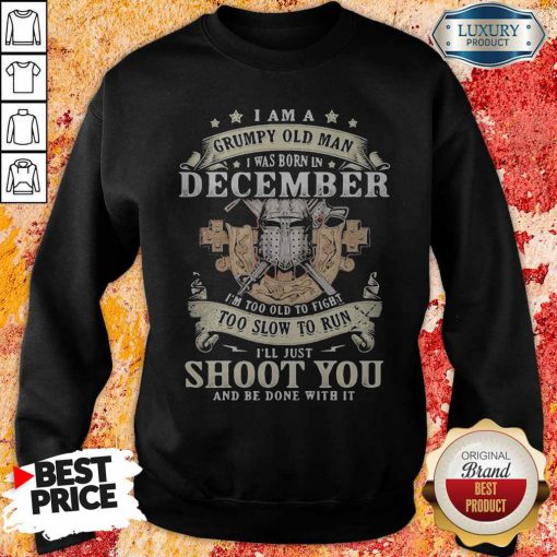 Love I am a grumpy old man Love I am a grumpy old man I was born In DeSo Cember I'm Too Old To Fight Too Slow To Run I'll Just Shoot You And Be Done With It Shirti was born in deSo Cember I'm Too Old To Fight Too Slow To Run I'll Just Shoot You And Be Done With It Sweatshirt