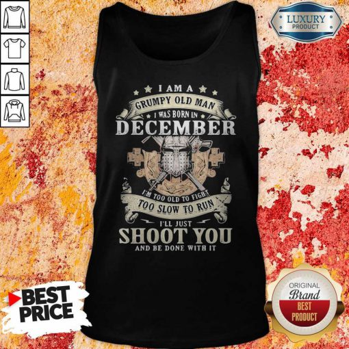 Love I am a grumpy old man Love I am a grumpy old man I was born In DeSo Cember I'm Too Old To Fight Too Slow To Run I'll Just Shoot You And Be Done With It Shirti was born in deSo Cember I'm Too Old To Fight Too Slow To Run I'll Just Shoot You And Be Done With It Tank Top