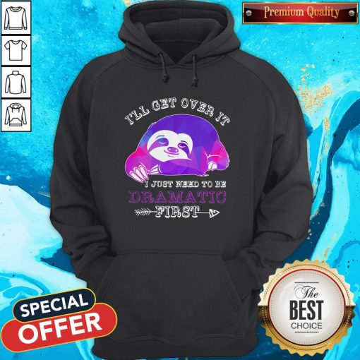 Maybe Sloth Ill Get Over It I Just Need To Be Dramatic First Hoodie