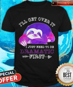 Maybe Sloth Ill Get Over It I Just Need To Be Dramatic First Shirt