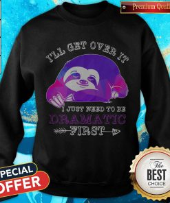 Maybe Sloth Ill Get Over It I Just Need To Be Dramatic First Sweatshirt