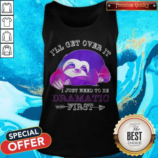 Maybe Sloth Ill Get Over It I Just Need To Be Dramatic First Tank Top
