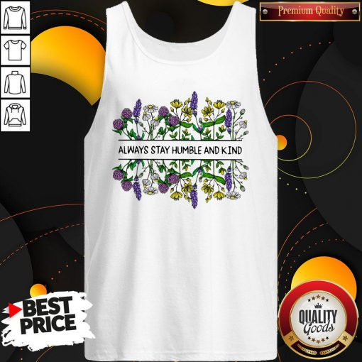 Nice Flower Always Stay Humble And Kin Tank Top