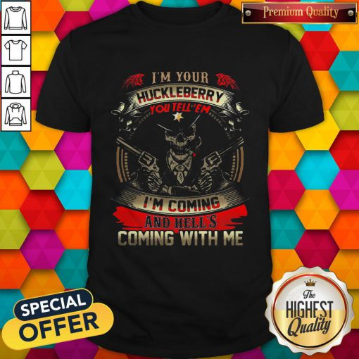 Official Skull I'm Your Huckleberry You Tell Em I'm Coming And Hells Coming With Me Shirt
